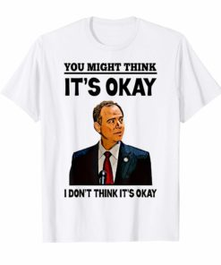 Adam Schiff You Might Think It's OK 2019 Shirt