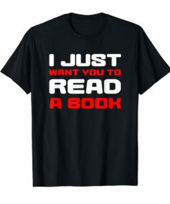 I Just Want You To Read A Book TShirt Funny Gift Tee