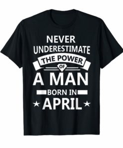 Never underestimate A man born in April Birthday Gift Tshirt