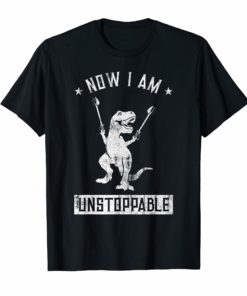 Now I Am Unstoppable Funny T-Rex T-Shirt