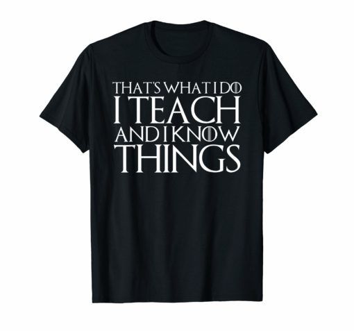 THAT'S WHAT I DO I TEACH AND I KNOW THINGS T-Shirt
