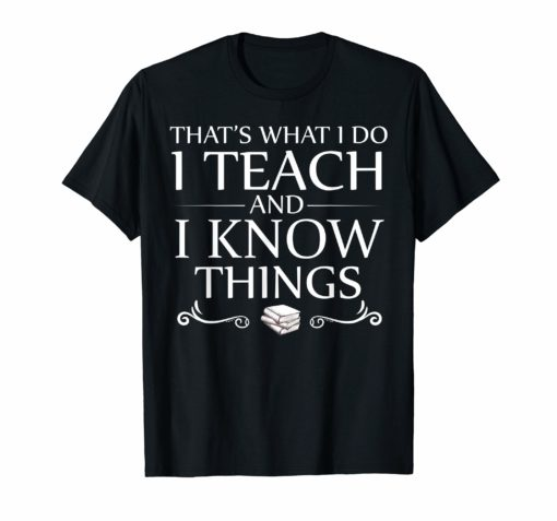 That's What I Do I Teach and I Know Things T-Shirt Funny