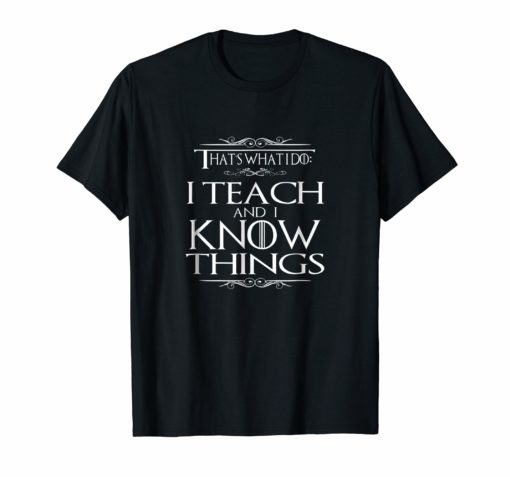 That's What I Do I Teach and I Know Things Teacher TShirt