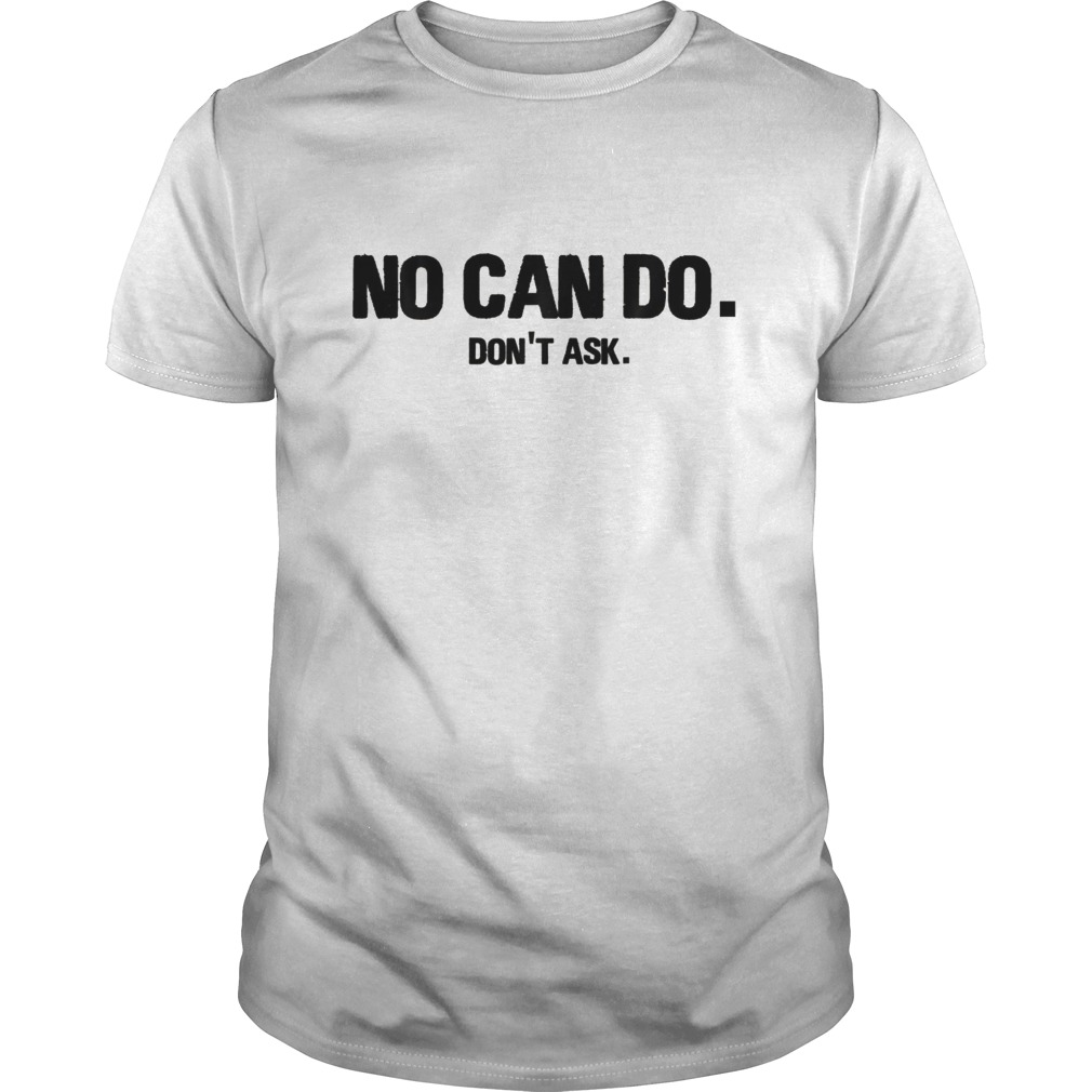 No Can Do Don T Ask Tshirts Funny Sarcastic Shirts For Men