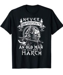 Never Underestimate An Old Man Who Was Born In March T-Shirt