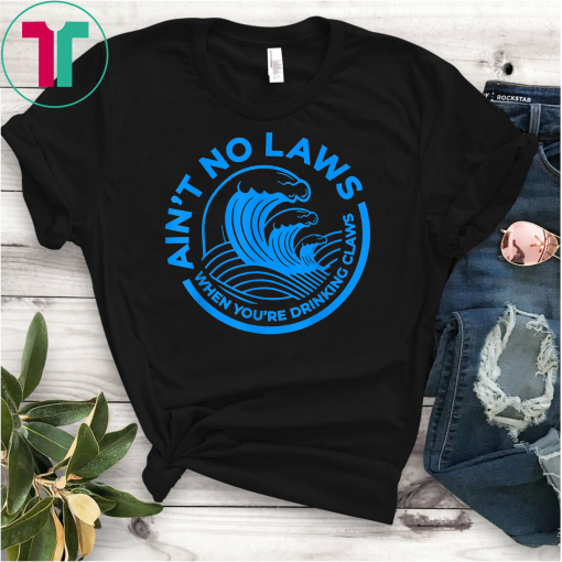 Ain't No Laws When You're Drinking Claws Unisex Gift T-Shirt