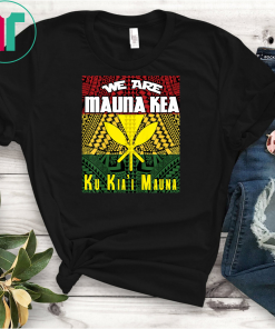 We are Mauna Kea Ku Kia'i Mauna Tee Shirts