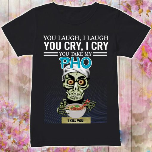 You Laugh I Laugh You Cry I Cry You Take My Pho I Kill You Shirt