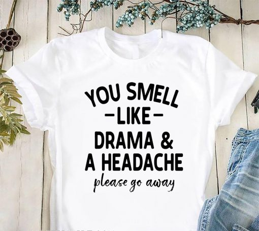 You smell like drama and a headache please go away shirt