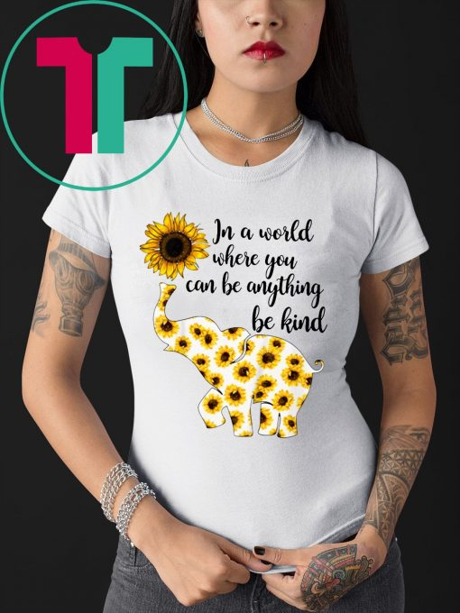 In A World Where You Can Be Anything Be Kind Elephant Sunflowers T-Shirt