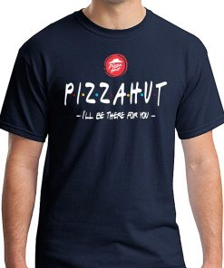 Pizza Hut I'll be there for you tee shirt