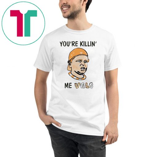 You're killin' me vols Tee Shirt For Mens Womens