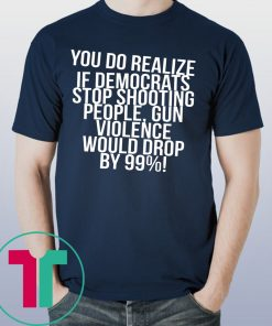 You do realize if Democrats stop shooting people shirt