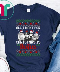 ALL I WANT FOR CHRISTMAS IS THE BEATLES UGLY CHRISTMAS SHIRT