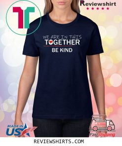 WE ARE IN THIS TOGETHER BE KIND Shirt
