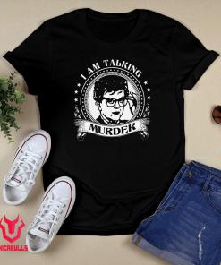 I Am Talking Murder Shirt