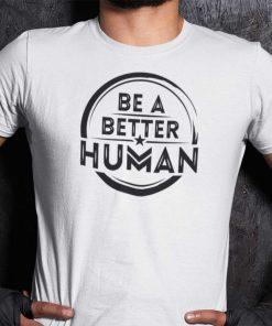Be A Better Human Inspirational Shirt