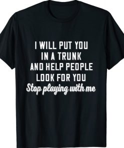 I Will Put You In A Trunk And Help People Look For You Stop Shirt